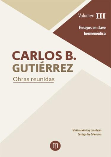Carlos B.Gutiérrez. Obras reunidas. Volumen III. Ensayos en clave hermenéutica