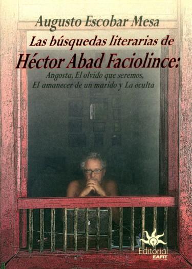 Las busquedas literarias de Héctor Abad Faciolince: Angosta, El olvido que seremos, El amanecer de un marido y La oculta