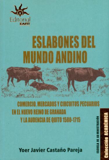 Eslabones del mundo andino. Comercio, mercados y circuitos pecuarios en el nuevo reino de granada y la audiencia de Quito 1580-1715