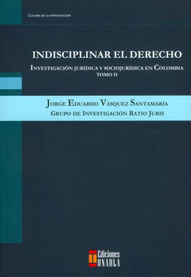 Indisciplinar el derecho: investigación jurídica y sociojurídica en Colombia. Tomo II