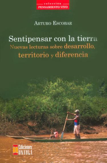 Sentipensar con la tierra. Nuevas lecturas sobre desarrollo, territorio y diferencia