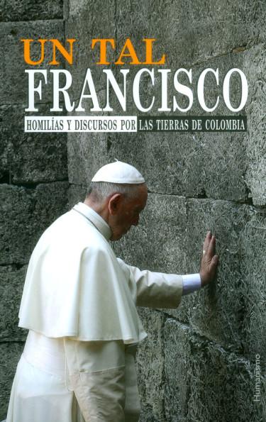 Un tal Francisco. Homilías y discursos por las tierras de Colombia