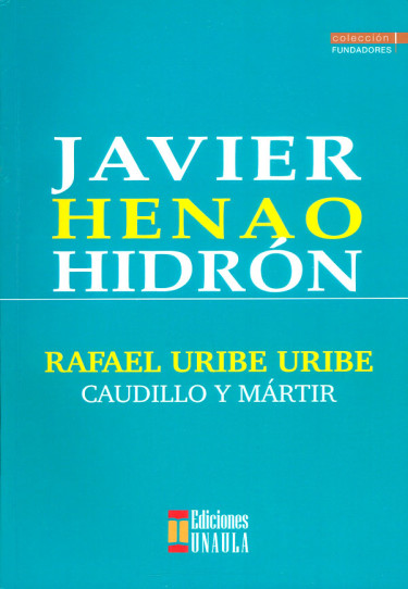 Rafael Uribe Uribe. Caudillo y mártir