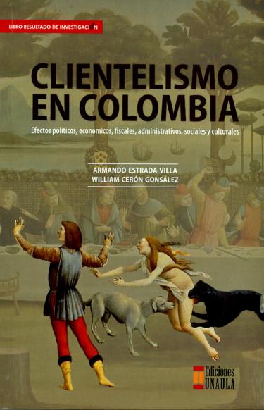Clientelismo en Colombia. Efectos políticos, económicos, fiscales, administrativos, sociales y culturales