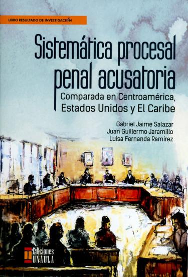 Sistemática procesal penal acusatoria. Comparada en Centroamérica, Estados Unidos y El caribe