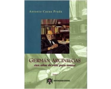 Germán Arciniegas. Cien años de vida para contar. Tomo I