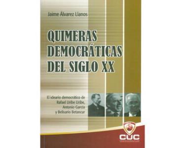 Quimeras democráticas del siglo XX. El ideario democrático de Rafael Uribe Uribe, Antonio García y Belisario Betancur