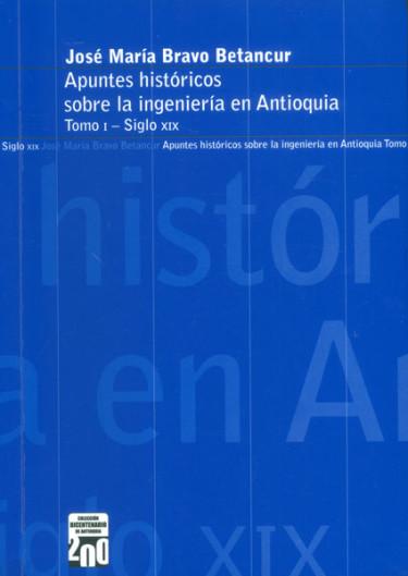 Apuntes históricos sobre la ingeniería en Antioquia, siglo XIX. Tomo I