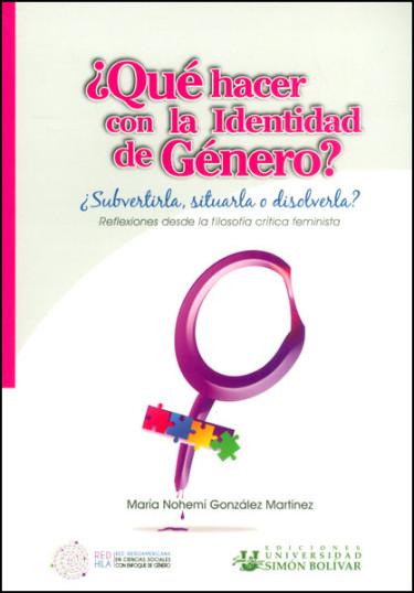 ¿Qué hacer con la identidad de género?:¿subvertirla, situarla o disolverla?. Reflexiones desde la filosofía crítica feminista