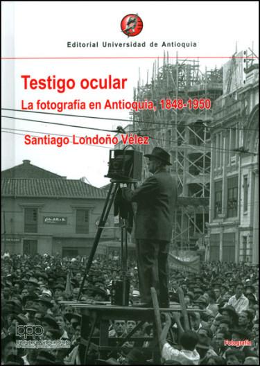 Testigo ocular. La fotografía en Antioquia, 1848-1950