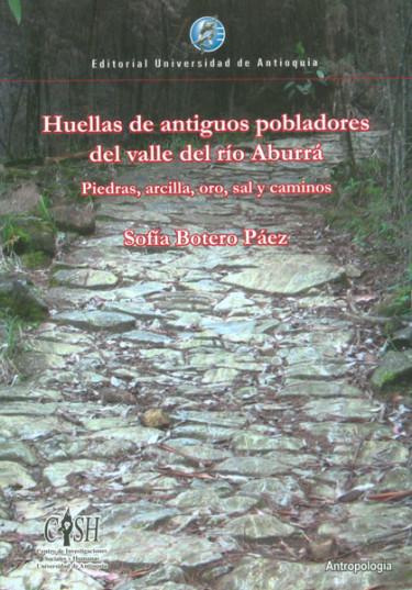Huellas de antiguos pobladores del valle del río Aburrá. Piedras, arcilla, oro, sal y caminos
