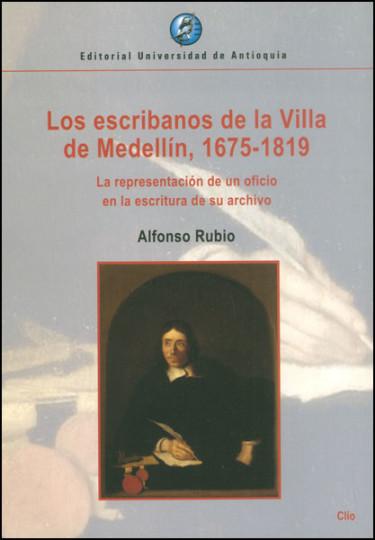 Los escribanos de la Villa de Medellín, 1675 - 1819. La representación de un oficio en la escritura de su archivo