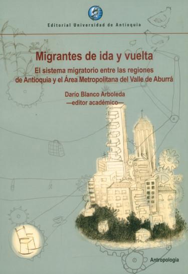 Migrantes de ida y vuelta. El sistema migratorio entre las regiones de Antioquia y el Área Metropolitana del Valle de Aburrá