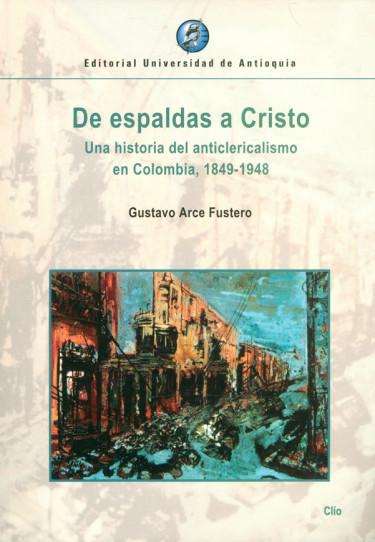 De espaldas a Cristo. Una historia del anticlericalismo en Colombia, 1849-1948