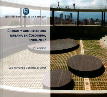 Ciudad y arquitectura urbana en Colombia 1980 - 2017. 2ª  Edición