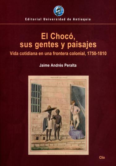 El chocó, sus gentes y paisajes. Vida cotidiana en una frontera colonial, 1750-1810